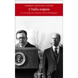 Umberto Gentiloni Silveri - L'ITALIA SOSPESA La crisi degli anni Settanta vista da Washington